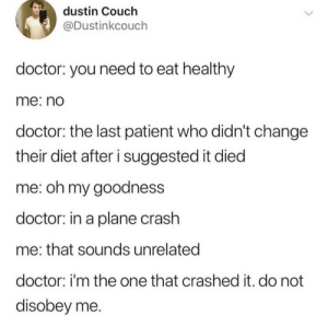 Dank, Doctor, and Memes: dustin Couch  @Dustinkcouch  doctor: you need to eat healthy  me: no  doctor: the last patient who didn't change  their diet after i suggested it died  me: oh my goodness  doctor: in a plane crash  me: that sounds unrelated  doctor: i'm the one that crashed it. do not  disobey me. Follow the diet by 1tr1ckpony MORE MEMES