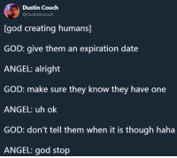 whitepeopletwitter:Mysterious Ways: Dustin Couch  @Dustinkcouch  [god creating humans]  GOD: give them an expiration date  ANGEL: alright  GOD: make sure they know they have one  ANGEL: uh ok  GOD: don't tell them when it is though haha  ANGEL: god stop whitepeopletwitter:Mysterious Ways
