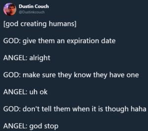 God, Tumblr, and Angel: Dustin Couch  @Dustinkcouch  [god creating humans]  GOD: give them an expiration date  ANGEL: alright  GOD: make sure they know they have one  ANGEL: uh ok  GOD: don't tell them when it is though haha  ANGEL: god stop whitepeopletwitter:Mysterious Ways