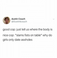 is this Jake Peralta?: dustin Couch  @Dustinkcouch  good cop: just tell us where the body is  nice cop: *slams fists on table* why do  girls only date assholes is this Jake Peralta?