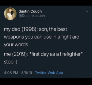 First Day: dustin Couch  @Dustinkcouch  my dad (1998): son, the best  weapons you can use in a fight are  your words  me (2019): *first day as a firefighter  stop it  4:08 PM 8/5/19 Twitter Web App