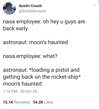 Nasa, Tumblr, and Blog: dustin Couch  @Dustinkcouch  nasa employee: oh hey u guys are  back early  astronaut: moon's haunted  nasa employee: what?  astronaut: 치oading a pistol and  getting back on the rocket-ship*  moon's haunted  1:18 PM 30 Oct 18  15.1K Retweets 54.2K Likes thenightmaredaddyoryx: