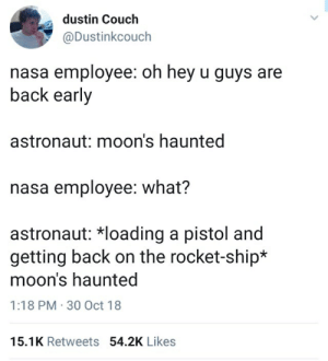 Nasa, Couch, and Back: dustin Couch  @Dustinkcouch  nasa employee: oh hey u guys are  back early  astronaut: moon's haunted  nasa employee: what?  astronaut: *loading a pistol and  getting back on the rocket-ship*  moons haunted  1:18 PM 30 Oct 18  15.1K Retweets 54.2K Likes