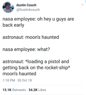 Nasa, Couch, and Girl Memes: dustin Couch  @Dustinkcouch  nasa employee: oh hey u guys are  back early  astronaut: moon's haunted  nasa employee: what?  astronaut: *loading a pistol and  getting back on the rocket-ship*  moon's haunted  1:18 PM-30 Oct 18  15.1K Retweets 54.2K Likes