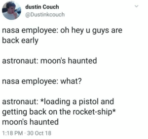 Nasa, Couch, and Back: dustin Couch  @Dustinkcouch  nasa employee: oh hey u guys are  back early  astronaut: moon's haunted  nasa employee: what?  astronaut: *loading a pistol and  getting back on the rocket-ship*  moon's haunted  1:18 PM 30 Oct 18