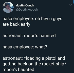 Nasa, Couch, and Moon: dustin Couch  @Dustinkcouch  nasa employee: oh hey u guys  are back early  astronaut: moon's haunted  nasa employee: what?  astronaut: *loading a pistol and  getting back on the rocket-ship*  moon's haunted Moon ghosts