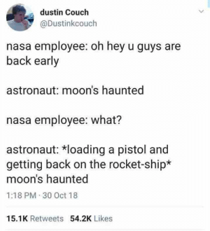 Lol, Memes, and Nasa: dustin Couch  @Dustinkcouch  nasa employee: oh hey u guys are  back early  astronaut: moon's haunted  nasa employee: what?  astronaut: loading a pistol and  getting back on the rocket-ship*  moon's haunted  1:18 PM 30 Oct 18  15.1K Retweets 54.2K Likes 35+ LOL Memes That Are Mind Blowing