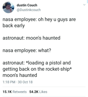 Destiny, Energy, and Nasa: dustin Couch  @Dustinkcouch  nasa employee: oh hey u guys are  back early  astronaut: moon's haunted  nasa employee: what?  astronaut: *loading a pistol and  getting back on the rocket-ship*  moon's haunted  1:18 PM 30 Oct 18  15.1K Retweets 54.2K Likes Current Energy
