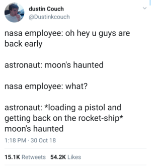 Apparently, Definitely, and Destiny: dustin Couch  @Dustinkcouch  nasa employee: oh hey u guys are  back early  astronaut: moon's haunted  nasa employee: what?  astronaut: 치oading a pistol and  getting back on the rocket-ship*  moon's haunted  1:18 PM 30 Oct 18  15.1K Retweets 54.2K Likes destined-guardian:  zagreus: figmentera:  'you're back early' is the most hilarious phrase to me in this context. like, you're back early. from the moon. which takes days to get back from, and also definitely the assistance of this nasa employee. but somehow we managed it and just decided to drop by nasa for you to make this casual remark. yep. a logical setup to any joke.  its comedy gold, just in that first line  and it just gets wilder from there with the implication that not only is the ENTIRE moon haunted, but apparently somehow a single pistol will be sufficient to deal with this particular paranormal conundrum   I FOUND THE ORIGINAL   Destiny 2: Shadowkeep