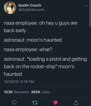 Nasa, Couch, and Irl: dustin Couch  @Dustinkcouch  nasa employee: oh hey u guys are  back early  astronaut: moon's haunted  nasa employee: what?  astronaut: *loading a pistol and getting  back on the rocket-ship* moon's  haunted  10/29/18, 9:18 PM  103K Retweets 360K Likes  ti Me_irl