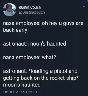 """Nasa, Reddit, and Couch: dustin Couch  @Dustinkcouch  nasa employee: oh hey u guys are  back early  astronaut: moon's haunted  nasa employee: what?  astronaut: *loading a pistol and  getting back on the rocket-ship*  moon's haunted  10:18 PM 29 Oct 18 Can we start a huge """"moon's haunted"""" chain in the comments"""