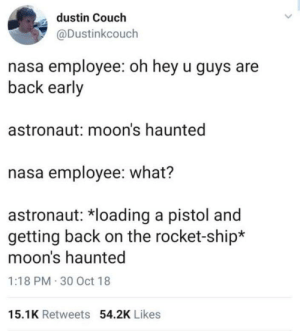 Nasa, Couch, and Irl: dustin Couch  @Dustinkcouch  nasa employee: oh hey u guys are  back early  astronaut: moon's haunted  nasa employee: what?  astronaut: *loading a pistol and  getting back on the rocket-ship*  moon's haunted  1:18 PM 30 Oct 18  15.1K Retweets 54.2K Likes me_irl