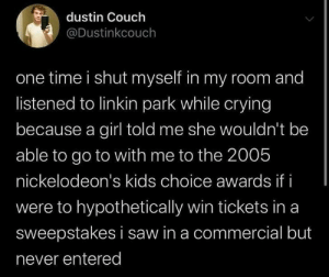 Meirl: dustin Couch  @Dustinkcouch  one time i shut myself in my room and  listened to linkin park while crying  because a girl told me she wouldn't be  able to go to with me to the 2005  nickelodeon's kids choice awards if i  were to hypothetically win tickets in a  sweepstakes i saw in a commercial but  never entered Meirl