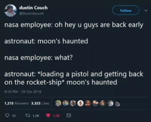 Nasa, Couch, and Back: dustin Couch  Follow  @Dustinkcouch  nasa employee: oh hey u guys are back early  astronaut: moon's haunted  nasa employee: what?  astronaut: *loading a pistol and getting back  on the rocket-ship* moon's haunted  9:18 PM-29 Oct 2018  1,215 Retweets 3,323 Likes  t 1.2K  3.3K  12  GP