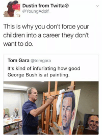 Dank Memes, George Bush, and Bushing: Dustin from Twitta  @Young Adolf  This is why you don't force your  children into a career they don't  want to do.  Tom Gara  atomgara  It's kind of infuriating how good  George Bush is at painting.