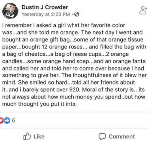 a thoughtful lad: Dustin J Crowder  Yesterday at 2:23 PM  I remember I asked a girl what her favorite color  was...and she told me orange. The next day I went and  bought an orange gift bag...some of that orange tissue  paper...bought 12 orange roses... and filled the bag with  a bag of cheetos...a bag of reese cups...2 orange  candles...some orange hand soap...and an orange fanta  and called her and told her to come over because I had  something to give her. The thoughtfulness of it blew her  mind. She smiled so hard...told all her friends about  it..and i barely spent over $20. Moral of the story is...ts  not always about how much money you spend..but how  much thought you put it into.  Like  Comment a thoughtful lad