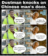 Chinese: Dustman knocks on  Chinese man's door.  THE  BRITISH  BANTER  FEED  Where's  ya bin?  I bin in  bedroom  No, where  is your  dustbin?  I just told you,  I dust bin in  bedroom  NO, where is  your wheelie  bin?  OK, I wheelie  bin having a  wank.