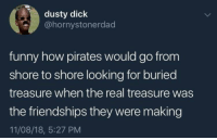 Funny, Dick, and Pirates: dusty dick  @hornystonerdad  funny how pirates would go from  shore to shore looking for buried  treasure when the real treasure was  the friendships they were making  11/08/18, 5:27 PM where was the real treasure? via /r/wholesomememes https://ift.tt/2xvdoCX