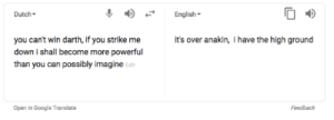 Google, Translate, and Dutch Language: Dutch  English  you cant win darth, if you strike me  down i shall become more powerful  than you can possibly imagine Edt  t's over anakin, I have the high ground  Open in Google Translate  Feedback It's over Anakin