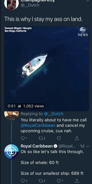 Ass, Dank, and Memes: Dutch  This is why I stay my ass on land  Domenic Biagini/Storyful  San Diego, California  bc  NEWS  0:51 .ll 1,052 views  Replying to @_Dutch  You literally about to have me call  @RoyalCaribbean and cancel my  upcoming cruise, cus nah.  91  2  Royal Caribbean @Royal.... 1d  Ok so like let's talk this through.  Size of whale: 60 ft  Size of our smallest ship: 689 ft  2  7 Pretty decent reply from Royal Caribbean by the_wetfart FOLLOW HERE 4 MORE MEMES.