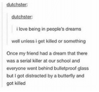 A Dream, Love, and School: dutchster:  dutchster  i love being in people's dreams  well unless i get killed or something  Once my friend had a dream that there  was a serial killer at our school and  everyone went behind bulletproof glass  but I got distracted by a butterfly and  got killed when you're the star of other people's dreams https://t.co/ITTMHry2OW