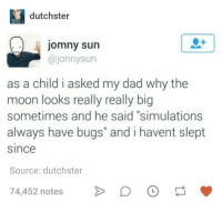 "Dad, Moon, and Humans of Tumblr: dutchster  jomny sun  @jonnysun  as a child i asked my dad why the  moon looks really really big  sometimes and he said ""simulations  always have bugs"" and i havent slept  since  Source: dutchster  74,452 notes D"
