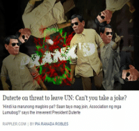 "Jokes, Filipino (Language), and Irreverent: Duterte on threat to leave UN: Can't you take a joke?  ""Hindi ka marunong magbiro pa? Saan tayo mag join, Association ng mga  Lumubog?"" says the irreverent PresidentDuterte  RAPPLER.COM BY PIA RANADA ROBLES"