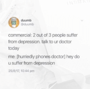 Doctor, Depression, and Today: duumb  @duumb  commercial: 2 out of 3 people suffer  from depression. talk to ur doctor  today  me: [hurriedly phones doctor] hey do  u suffer from depression  25/8/17, 10:44 pm always be there for your doc