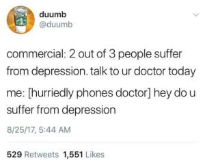 Doctor, Depression, and Today: duumb  @duumb  commercial: 2 out of 3 people suffer  from depression. talk to ur doctor today  me: [hurriedly phones doctor] hey do u  suffer from depression  8/25/17, 5:44 AM  529 Retweets 1,551 Likes