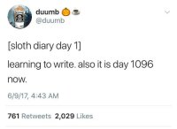 "Http, Sloth, and Friend: duumb  @duumb  [sloth diary day 1]  learning to write. also it is day 1096  now.  6/9/17, 4:43 AM  761 Retweets 2,029 Likes <p>Our sloth friend is making progress and growing, that's what matters! via /r/wholesomememes <a href=""http://ift.tt/2z1dstl"">http://ift.tt/2z1dstl</a></p>"