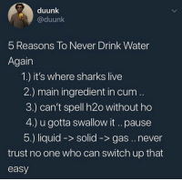 <p>Never trust em H2Hoes (via /r/BlackPeopleTwitter)</p>: duunk  @duunk  5 Reasons To Never Drink Water  Again  1.) it's where sharks live  2.) main ingredient in curm  3.) can't spell h2o without ho  4.) u gotta swallow it ..pause  5.) liquid -> solid ->gas.. never  trust no one who can switch up that  easy <p>Never trust em H2Hoes (via /r/BlackPeopleTwitter)</p>