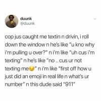 "Dude, Emoji, and Life: duunk  @duunk  cop jus caught me textin n drivin, i roll  down th  i'm pulling u over?"" n i'm like ""uh cus i'm  texting"" n he's like ""no .. cus ur not  texting me"" n i'm like ""first off how u  just did an emoji in real life n what's ur  number"" n this dude said ""911""  e window n he's like ""u kno why I'm-"