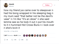 "<p>the devil&rsquo;s instrument (via /r/BlackPeopleTwitter)</p>: duunk  @duunk  Follow  how my friend jus came over to sleepover n  had his bong wrapped in his sleeping bag n  my mum said ""that better not be the devil's  vase"" n i'm like ""it's an oboe"" n she said  lemme see so he took it out n put his mouth  to it n hummed Hot Cross Buns n i look over  n she's lovin it  (0  10:54 PM - 21 Feb 2018  7,387 Retweets 40,401 Likes <p>the devil&rsquo;s instrument (via /r/BlackPeopleTwitter)</p>"