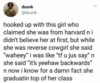 """Go Follow @humor for wild videos😂🔥😱: duunk  @duunk  hooked up with this girl who  claimed she was from harvard n i  didn't believe her at first, but while  she was reverse cowgirl she said  """"waheey"""" i was like """"tf u jus say"""" n  she said """"it's yeehaw backwards""""  n now i know for a damn fact she  graduatin top of her class Go Follow @humor for wild videos😂🔥😱"""