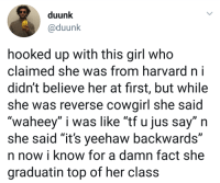 "Girl, Harvard, and Her: duunk  @duunk  hooked up with this girl who  claimed she was from harvard ni  didn't believe her at first, but while  she was reverse cowairl she said  ""waheey"" i was like ""tf u jus say"" n  she said ""it's yeehaw backwards""  n now i know for a damn fact she  graduatin top of her class"