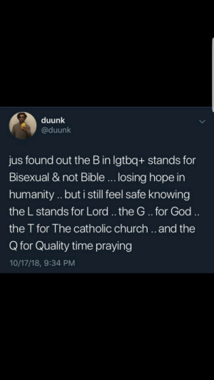 LGBTQ+ rights by hxmza1 MORE MEMES: duunk  @duunk  jus found out the B in lgtbq+ stands for  Bisexual & not Bible... losing hope in  humanity .. but i still feel safe knowing  the L stands for Lord.. the G..for God  the T for The catholic church.. and the  Q for Quality time praying  10/17/18, 9:34 PM LGBTQ+ rights by hxmza1 MORE MEMES