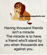 Memes, Miracles, and 🤖: duwesomequotesAu com  Having thousand friends  isn't a miracle  The miracle is to have  a friend who'll stand by  you when thousands are  against you Mesmerizing Quotes