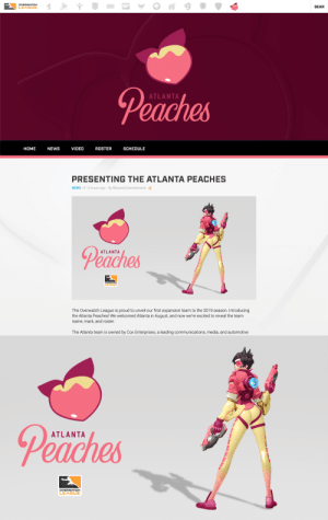 Hello, News, and Tumblr: DVERWATCH  LEAGUE  GEAR  Peaches  ATLANTA  HOME NEWS VIDEO ROSTER SCHEDULE   PRESENTING THE ATLANTA PEACHES  NEWS O 12 hours ago By Blizzard Entertainment  Peaches  ATLANTA  LEA  The Overwatch League is proud to unveil our first expansion team to the 2019 season. Introducing  the Atlanta Peaches! We welcomed Atlanta in August, and now we're excited to reveal the team  name, mark, and roster  The Atlanta team is owned by Cox Enterprises, a leading communications, media, and automotive   Peaches  ATLANTA overwatchleaguepride:  Let's all say hello to the Atlanta Peaches! Congrats! 🍑🍑🍑It's a joke guys, this isn't real!