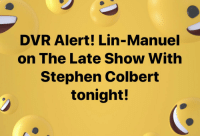 Oh, my mom wanted her FB friends to know this, so I pass it on to you #GmorningGnight https://t.co/sGk3JyY1f3: DVR Alert! Lin-Manuel  on The Late Show With  Stephen Colbert  tonight! Oh, my mom wanted her FB friends to know this, so I pass it on to you #GmorningGnight https://t.co/sGk3JyY1f3