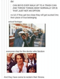 Doctor, Memes, and Trash: dw:  CAN BOYS EVER WALK UP TO A TRASH CAN  AND THROW THINGS AWAY NORMALLY OR IS  THAT JUST NOT AN OPTION  no b/c if they get too close they will get sucked into  their place of true belonging  actual footage:  everyone clap for the doctor who fandom  And they have come to reclaim their throne.