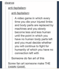 videos games: dwarva:  anti-fapitalism:  anti-fapitalism:  A video game in which every  time you die your injured limbs  and body parts are replaced by  machines and you slowly  become less and less human  until the point in which you  have no human body parts left  and you must decide whether  you will continue to fight for  humanity of which you have no  connection left with  Someone do fan art of this  Screw fan art someone make THE  DAMN GAME.