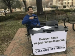 DnD, Change, and Mind: Dwarven bards  are just oompa-loompa's  CHANGE MY MIND  imgflip.com Oompa-Loompa Loompa dee dare, I just needed to put this out there.