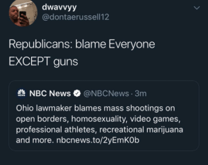 Republicans work for who donates to their campaigns and thats the NRA: dwavvyy  @dontaerussell12  Republicans: blame Everyone  EXCEPT guns  NBC News  @NBCNews3m  NEWS  Ohio lawmaker blames mass shootings on  open borders, homosexuality, video games,  professional athletes, recreational marijuana  and more. nbcnews.to/2yEmKOb Republicans work for who donates to their campaigns and thats the NRA