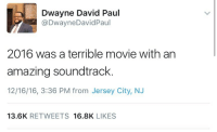 "Tumblr, Blog, and Http: Dwayne David Paul  @DwayneDavidPaul  2016 was a terrible movie with an  amazing soundtrack.  12/16/16, 3:36 PM from Jersey City, NJ  13.6K RETWEETS 16.8K LIKES <p><a href=""http://berniespenthouse.tumblr.com/post/154724358632/weavemama-pretty-much-t-b-h"" class=""tumblr_blog"">berniespenthouse</a>:</p>  <blockquote><p><a href=""http://weavemama.tumblr.com/post/154638613793/pretty-much"" class=""tumblr_blog"">weavemama</a>:</p><blockquote><p>PRETTY MUCH</p></blockquote> <p>T B H </p></blockquote>"
