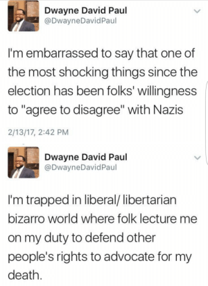 "Don't let them concern troll you into tolerating intolerance: Dwayne David Paul  @DwayneDavidPaul  I'm embarrassed to say that one of  the most shocking things since the  election has been folks' willingness  to ""agree to disagree"" with Nazis  2/13/17, 2:42 PM  Dwayne David Paul  @DwayneDavid Paul  I'm trapped in liberal/ libertarian  bizarro world where folk lecture me  on my duty to defend other  people's rights to advocate for my  death Don't let them concern troll you into tolerating intolerance"