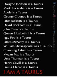 Tag a Taurus or tag yourself!  Visit: https://zodiacthing.com/store/taurus to check out our Taurus collection ♉️👚👕: Dwayne Johnson is a Taurus  Mark Zuckerberg is a Taurus  Adele is a Taurus  George Clooney is a Taurus  Janet Jackson is a Taurus  David Beckham is a Taurus  John Cena is a Taurus  Queen Elizabeth II is a Taurus  Iggy Pop is a Taurus  James McAvoy is a Taurus  William Shakespeare was a Taurus  Channing Tatum is a Taurus  Megan Fox is a Taurus  Uma Thurman is a Taurus  Henry Ca vill is a Taurus  Emilia Clarke is a Taurus  I AM A TAURUS Tag a Taurus or tag yourself!  Visit: https://zodiacthing.com/store/taurus to check out our Taurus collection ♉️👚👕