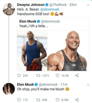 "Club, Dwayne Johnson, and Tumblr: Dwayne Johnson@TheRock 55m  He's. A. Beast. @elonmusk  6  Handsome SOB too!  Elon Musk @elonmusk  Yeah, I lift a little..  9235 1,571 ㅇ 16.5K  Elon Musk @elonmusk 11m  Oh stop, you'll make me blush  172  438  8,188 laughoutloud-club:  Dwayne ""The Musk"" Johnson"