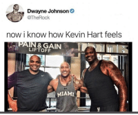 Dwayne Johnson, Kevin Hart, and How: Dwayne Johnson  @TheRock  now i know how Kevin Hart feels  N& GAIN  LIFTOFF  MIAMI Little pebble