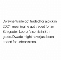 Dwayne Wade, Meaning, and Been: Dwayne Wade got traded for a pick in  2024, meaning he got traded for an  8th grader. Lebron's son is in 8th  grade. Dwade might have just been  traded for Lebron's son. 🤔🤔🤔