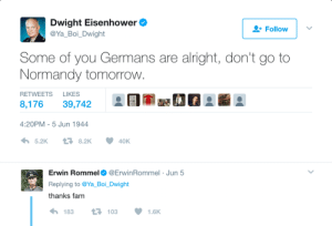 Fam, Tomorrow, and Alright: Dwight Eisenhower  @Ya Boi Dwight  Follow  Some of you Germans are alright, don't go to  Normandy tomorrovw  RETWEETS LIKES  8,176 39,742  EI-a se  4:20PM-5 Jun 1944  わ5.2K  8.2K  40K  Erwin Rommel Φ @Erw.nRommel . Jun 5  Replying to @Ya Boi. Dwight  thanks fam  183  103  1.6K Dont go to Normandy tomorrow